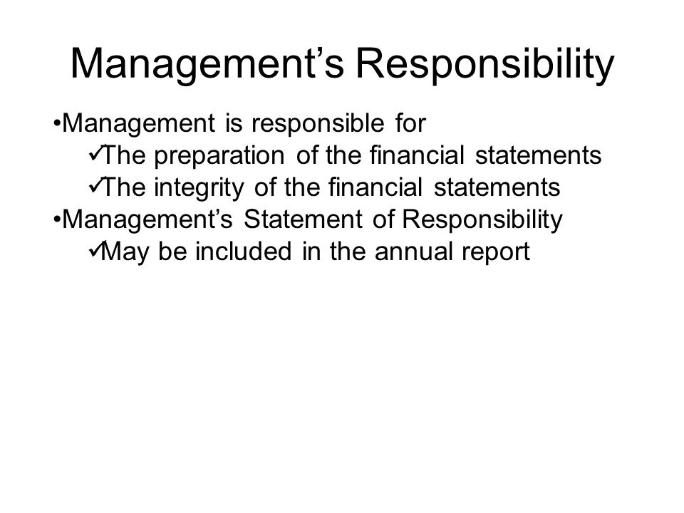 Management's Responsibility Management is responsible for The preparation of the financial statements The integrity of the financial statements Manage