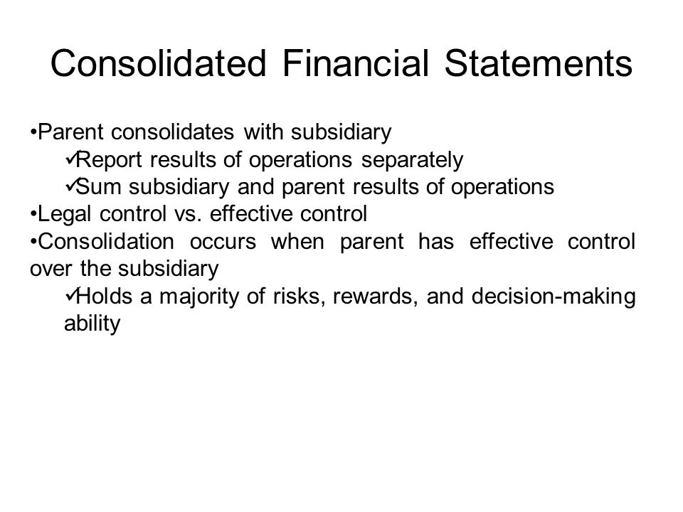 Consolidated Financial Statements Parent consolidates with subsidiary Report results of operations separately Sum subsidiary and parent results of ope