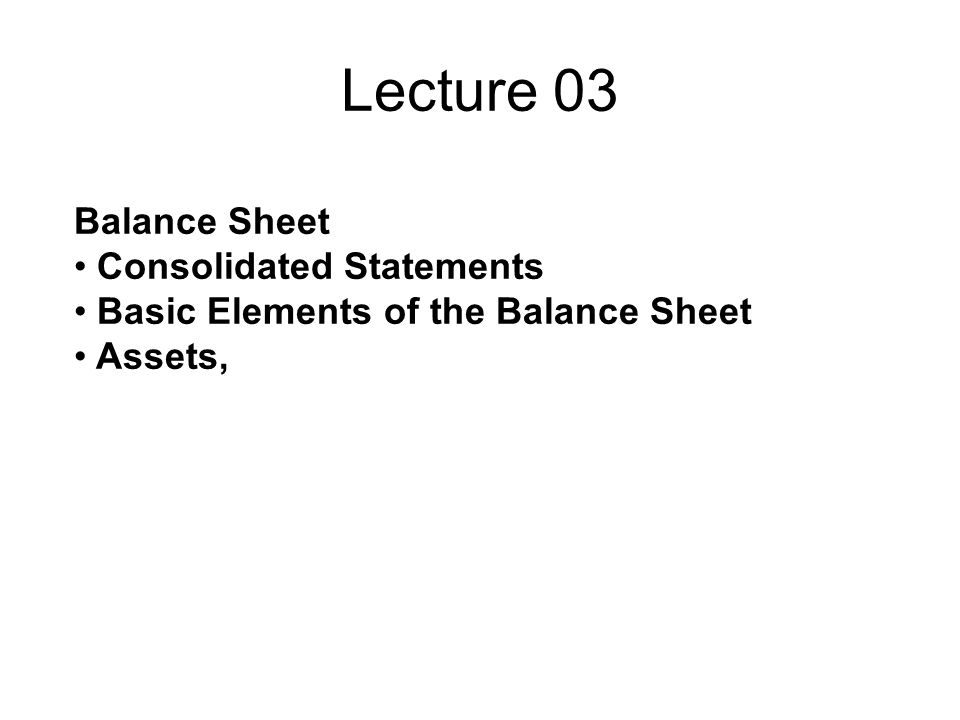 Lecture 03 Balance Sheet Consolidated Statements Basic Elements of the Balance Sheet Assets,