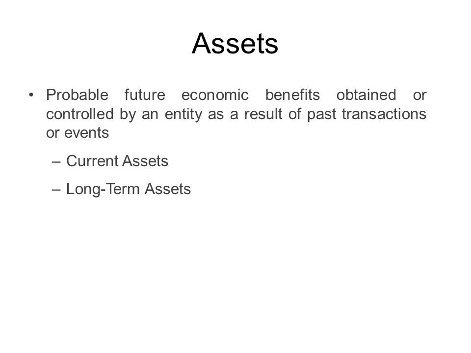 Assets Probable future economic benefits obtained or controlled by an entity as a result of past transactions or events –Current Assets –Long-Term Ass