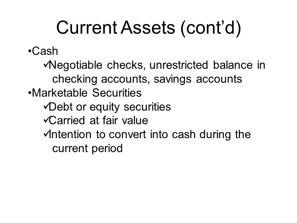 Current Assets (cont'd) Cash Negotiable checks, unrestricted balance in checking accounts, savings accounts Marketable Securities Debt or equity secur