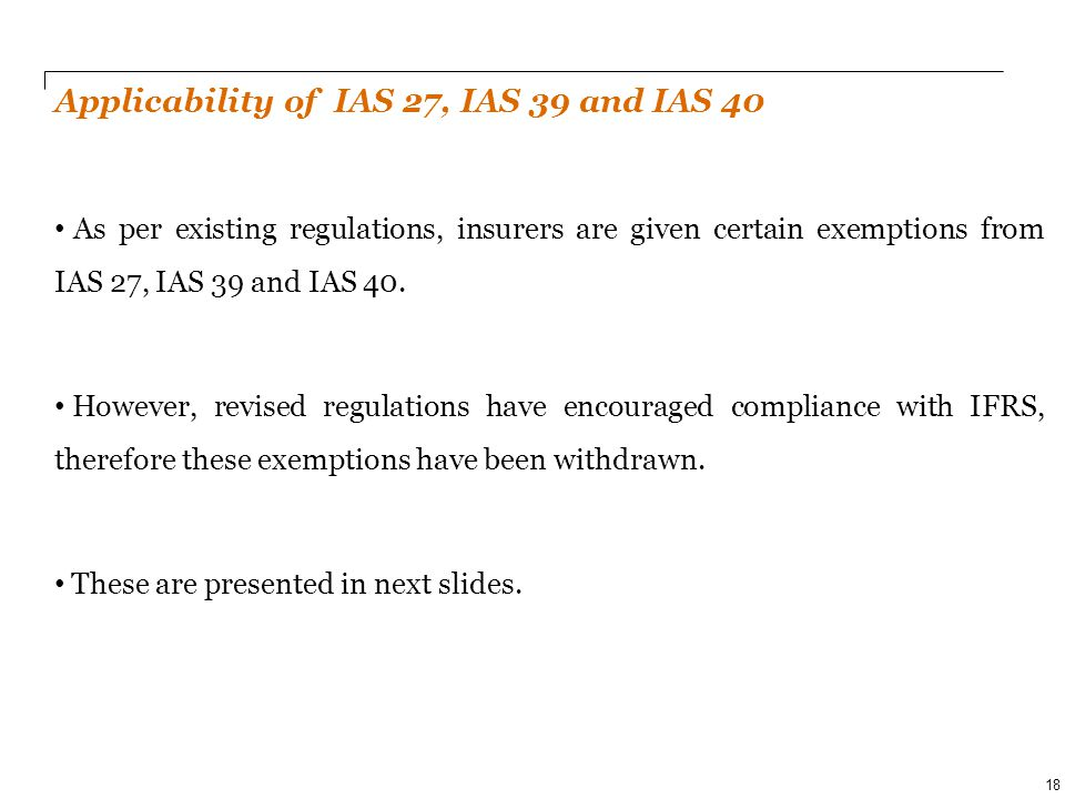 PwC Applicability of IAS 27, IAS 39 and IAS 40 As per existing regulations, insurers are given certain exemptions from IAS 27, IAS 39 and IAS 40. Howe