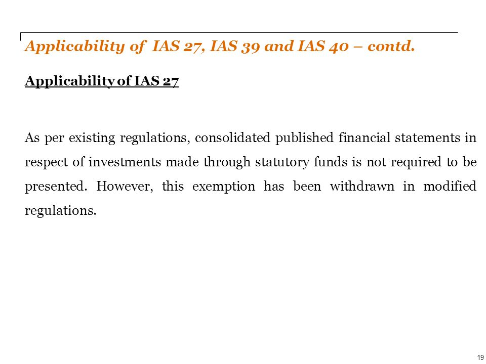 PwC Applicability of IAS 27, IAS 39 and IAS 40 – contd. Applicability of IAS 27 As per existing regulations, consolidated published financial statemen