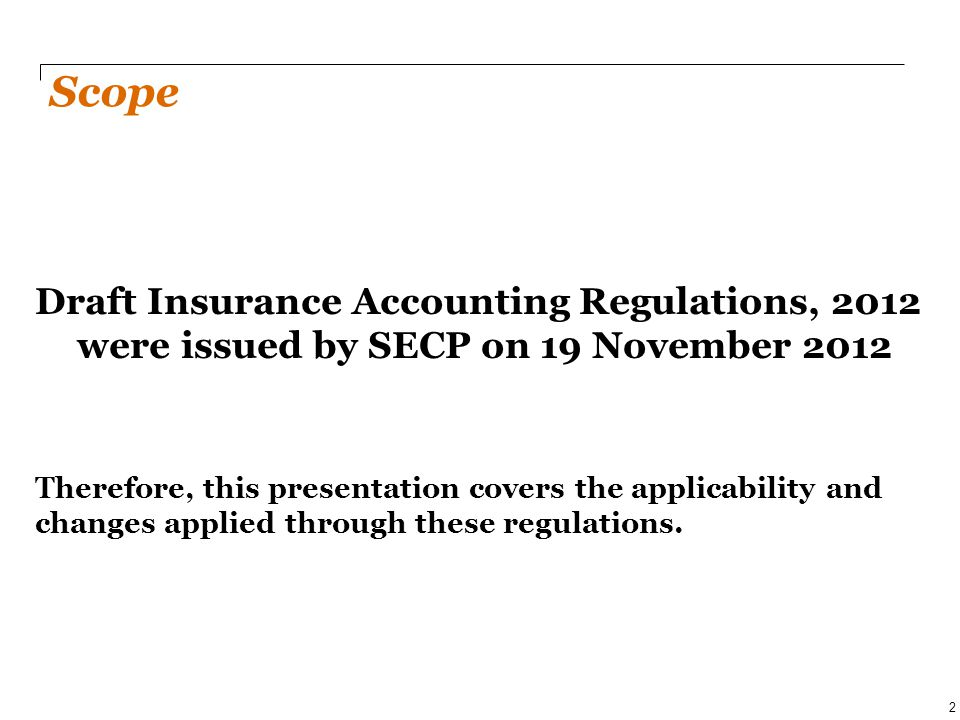Draft Insurance Accounting Regulations, 2012 were issued by SECP on 19 November 2012 Therefore, this presentation covers the applicability and changes