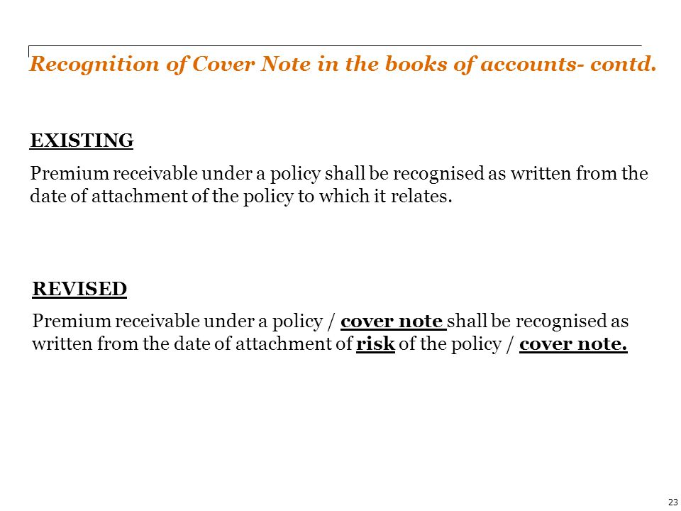 PwC 23 EXISTING Premium receivable under a policy shall be recognised as written from the date of attachment of the policy to which it relates. Recogn