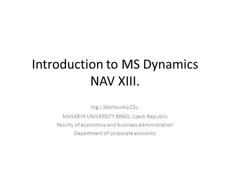 Introduction to MS Dynamics NAV XIII. Ing.J.Skorkovský,CSc. MASARYK UNIVERSITY BRNO, Czech Republic Faculty of economics and business administration D