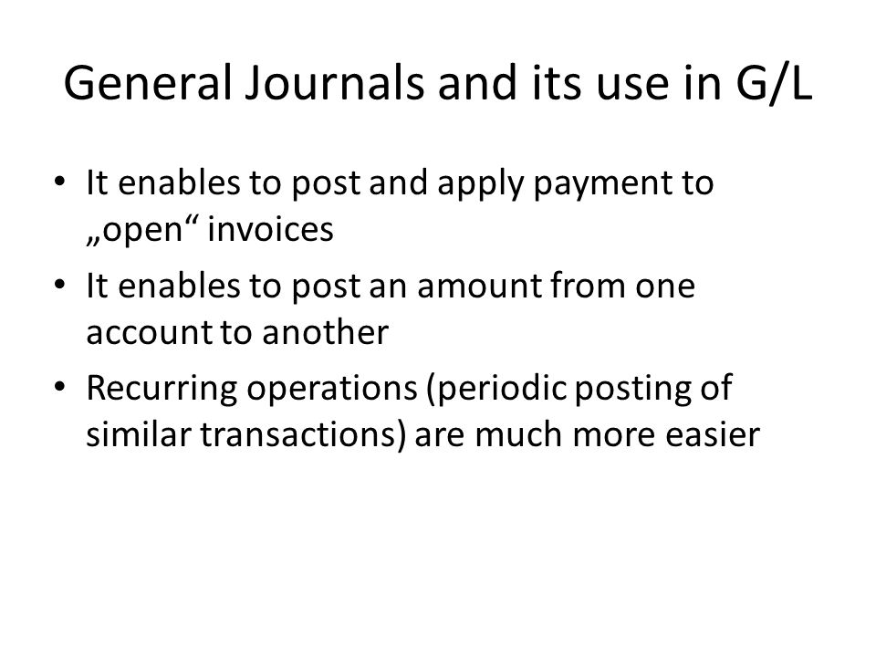 "General Journals and its use in G/L It enables to post and apply payment to ""open invoices It enables to post an amount from one account to another Recurring operations (periodic posting of similar transactions) are much more easier"