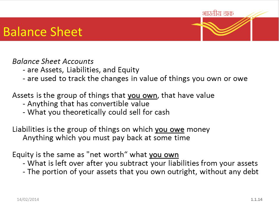 Balance Sheet Balance Sheet Accounts - are Assets, Liabilities, and Equity - are used to track the changes in value of things you own or owe you own Assets is the group of things that you own, that have value - Anything that has convertible value - What you theoretically could sell for cash you owe Liabilities is the group of things on which you owe money Anything which you must pay back at some time you own Equity is the same as net worth what you own - What is left over after you subtract your liabilities from your assets - The portion of your assets that you own outright, without any debt 14/02/20141.1.14