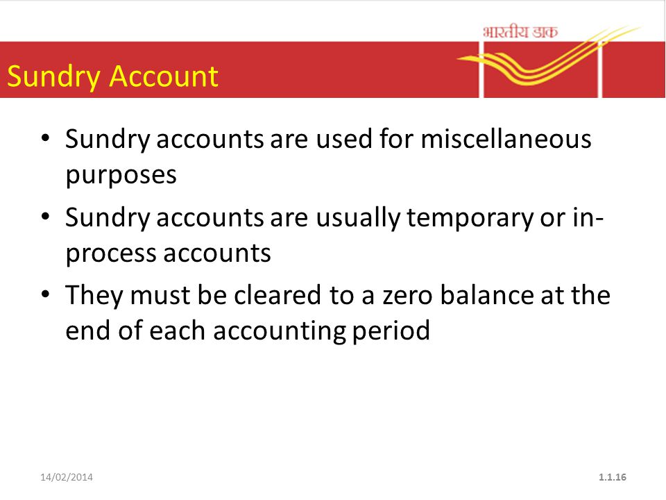 Sundry Account Sundry accounts are used for miscellaneous purposes Sundry accounts are usually temporary or in- process accounts They must be cleared to a zero balance at the end of each accounting period 14/02/20141.1.16