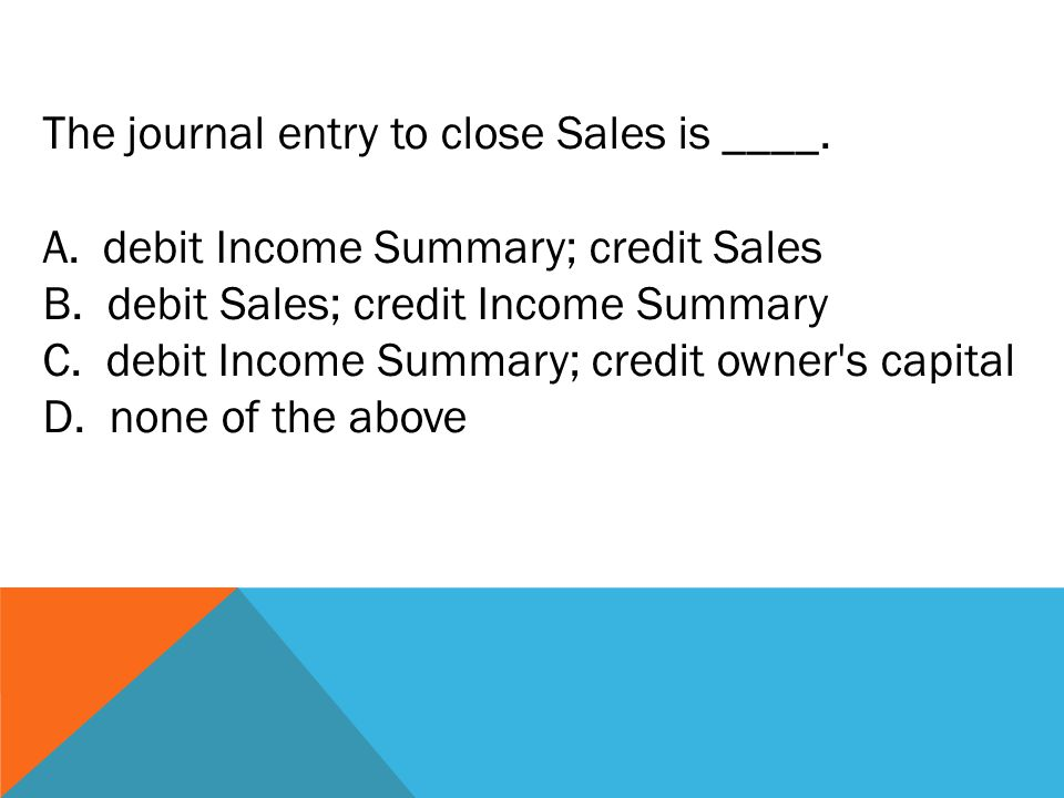 The journal entry to close Sales is ____. A.debit Income Summary; credit Sales B.