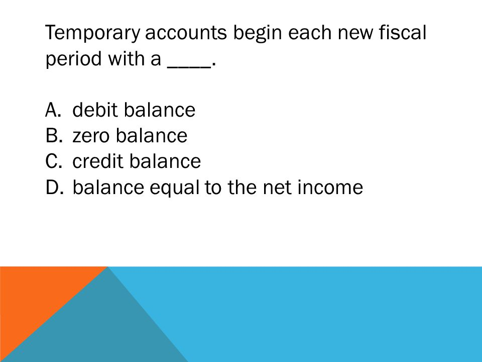 Temporary accounts begin each new fiscal period with a ____.