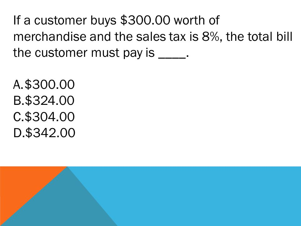 If a customer buys $300.00 worth of merchandise and the sales tax is 8%, the total bill the customer must pay is ____.