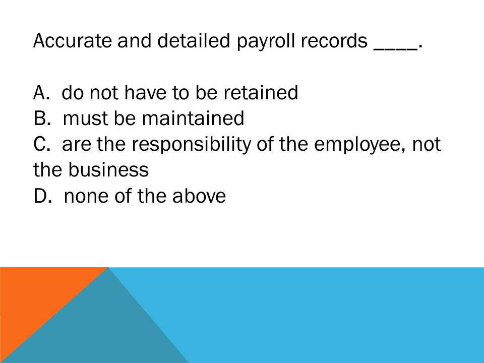 Accurate and detailed payroll records ____. A. do not have to be retained B.