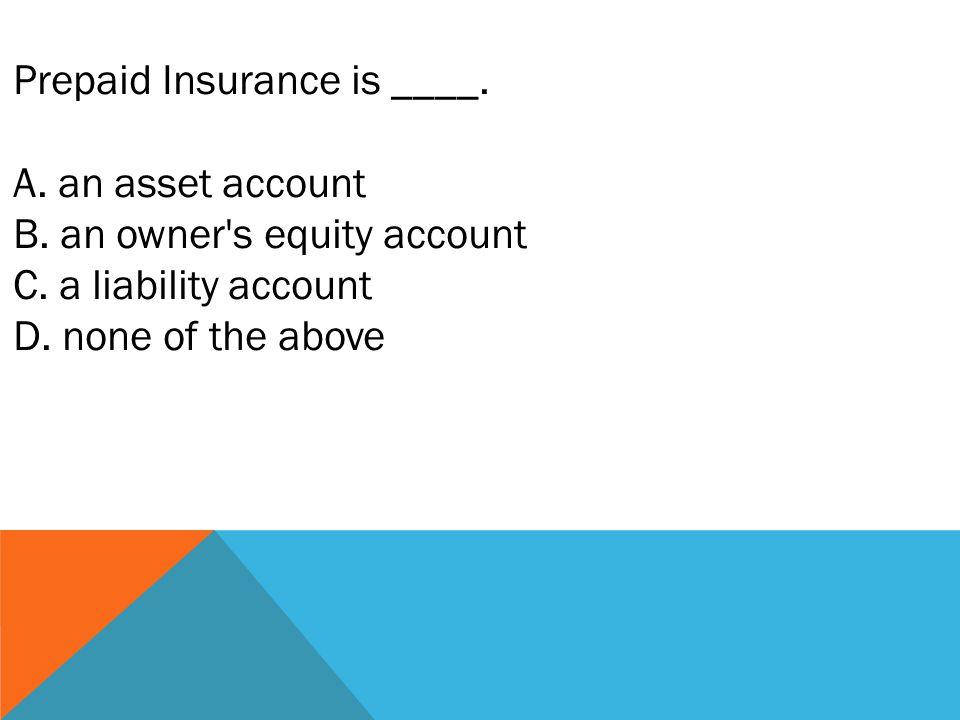 Prepaid Insurance is ____. A. an asset account B.