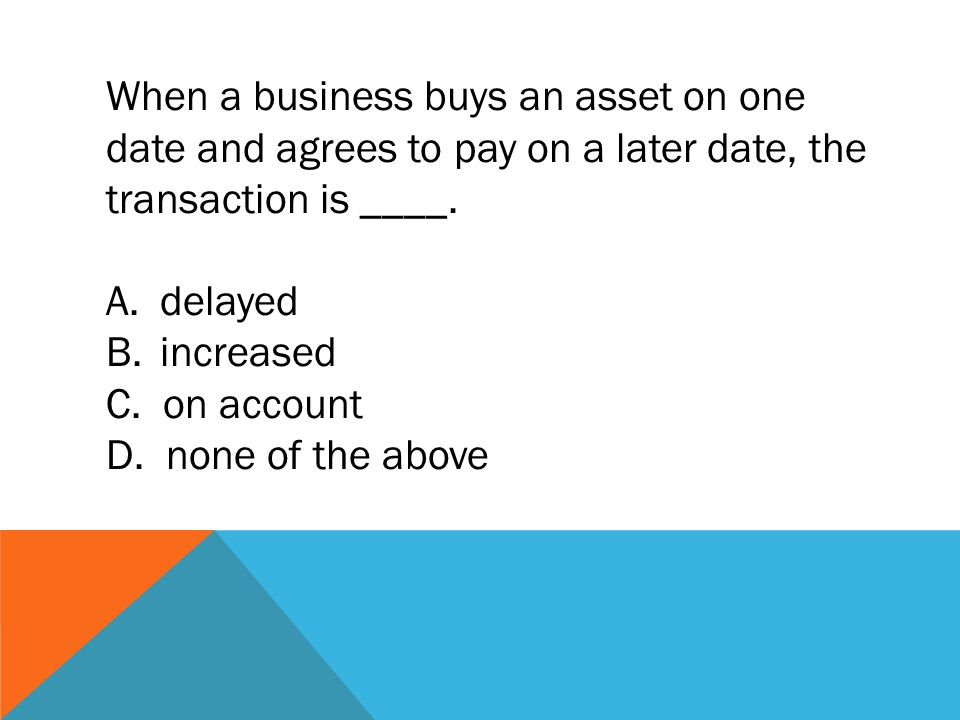 When a business buys an asset on one date and agrees to pay on a later date, the transaction is ____.
