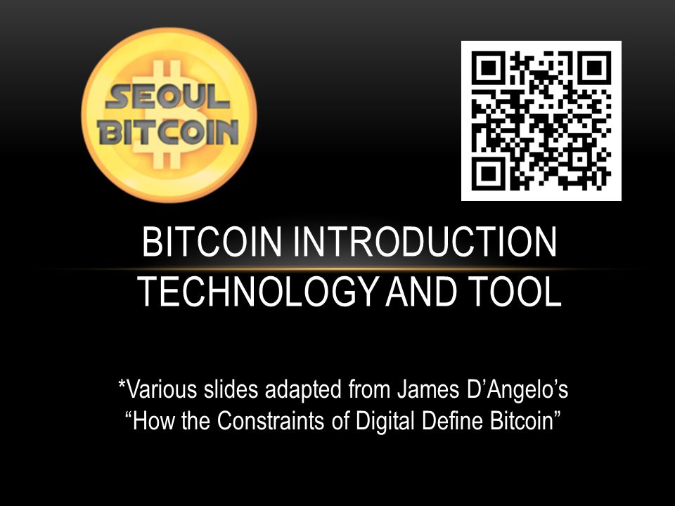 BITCOIN INTRODUCTION TECHNOLOGY AND TOOL *Various slides adapted from James D'Angelo's How the Constraints of Digital Define Bitcoin