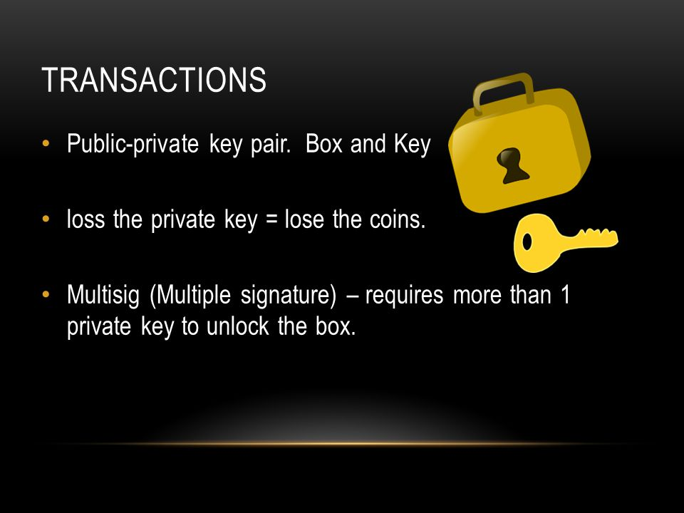 TRANSACTIONS Public-private key pair.Box and Key loss the private key = lose the coins.