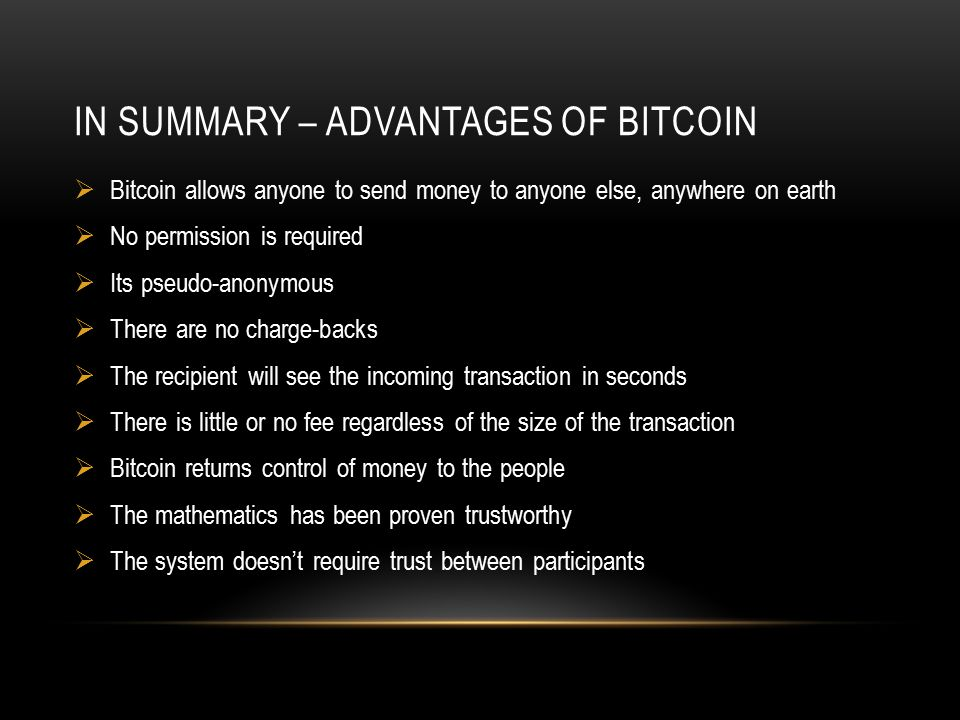 IN SUMMARY – ADVANTAGES OF BITCOIN  Bitcoin allows anyone to send money to anyone else, anywhere on earth  No permission is required  Its pseudo-anonymous  There are no charge-backs  The recipient will see the incoming transaction in seconds  There is little or no fee regardless of the size of the transaction  Bitcoin returns control of money to the people  The mathematics has been proven trustworthy  The system doesn't require trust between participants