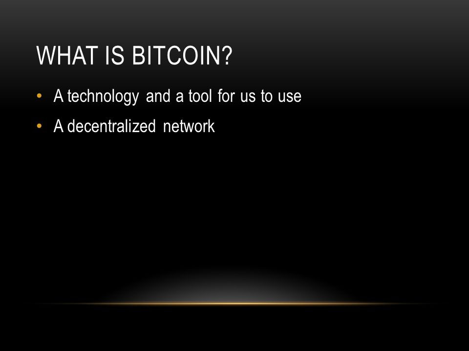 WHAT IS BITCOIN? A technology and a tool for us to use A decentralized network