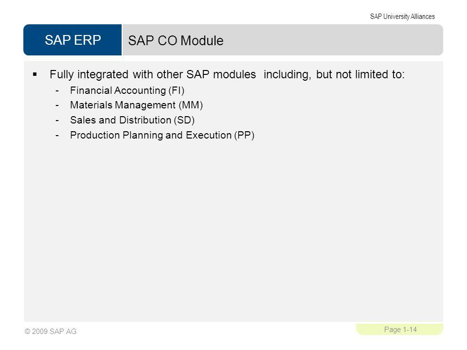 SAP ERP SAP University Alliances Page 1-14 © 2009 SAP AG SAP CO Module  Fully integrated with other SAP modules including, but not limited to: -Financial Accounting (FI) -Materials Management (MM) -Sales and Distribution (SD) -Production Planning and Execution (PP)