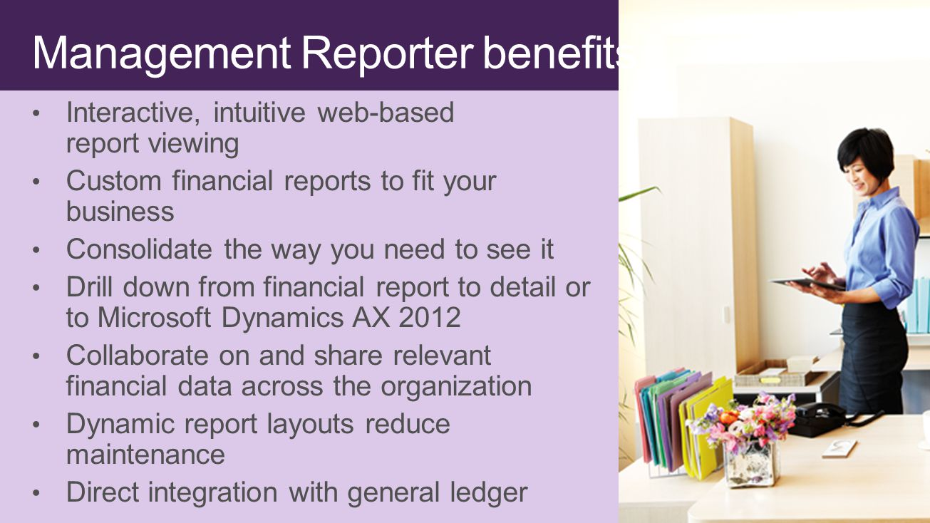 Management Reporter benefits Interactive, intuitive web-based report viewing Custom financial reports to fit your business Consolidate the way you need to see it Drill down from financial report to detail or to Microsoft Dynamics AX 2012 Collaborate on and share relevant financial data across the organization Dynamic report layouts reduce maintenance Direct integration with general ledger
