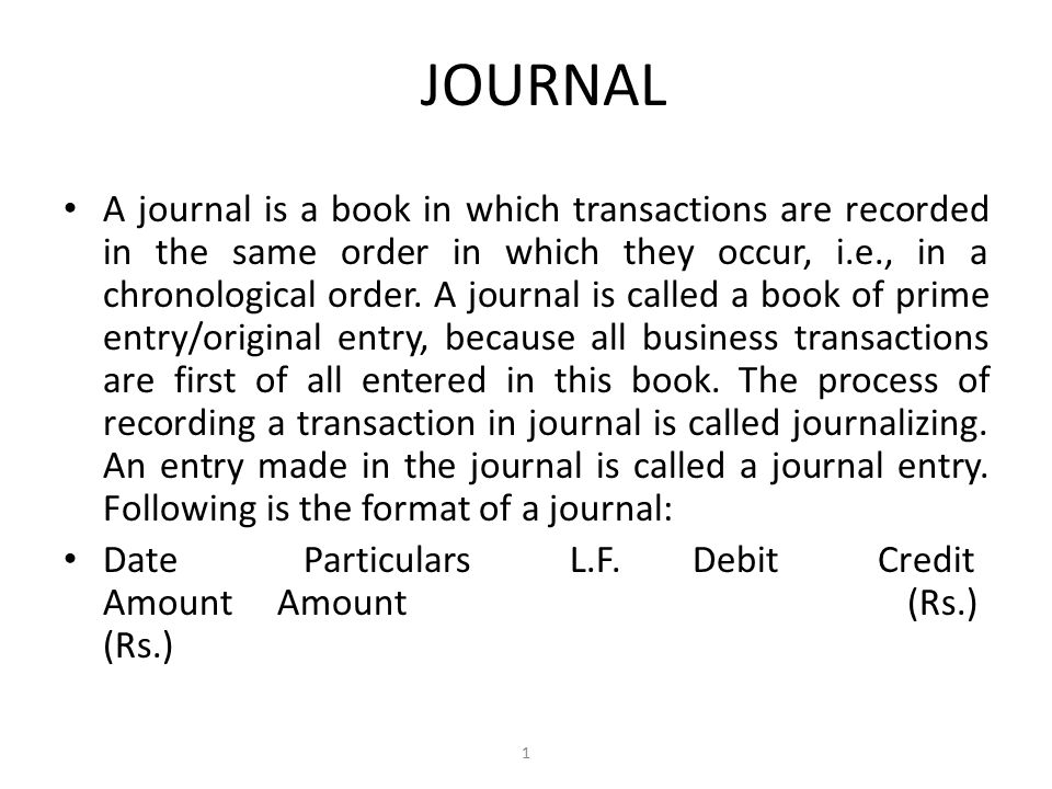 JOURNAL A journal is a book in which transactions are recorded in the same order in which they occur, i.e., in a chronological order.