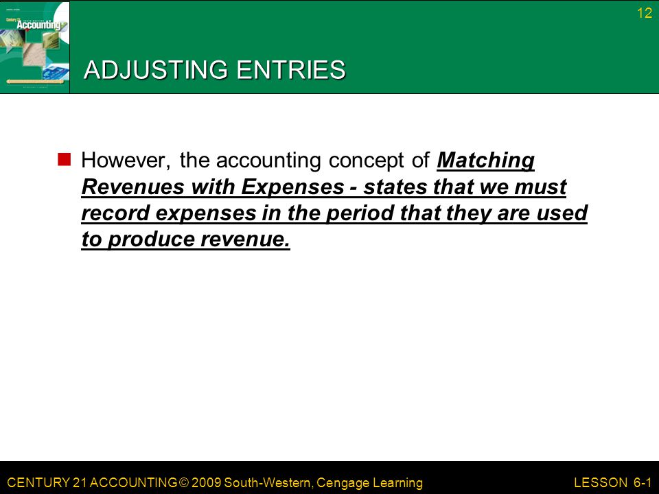 CENTURY 21 ACCOUNTING © 2009 South-Western, Cengage Learning ADJUSTING ENTRIES However, the accounting concept of Matching Revenues with Expenses - st