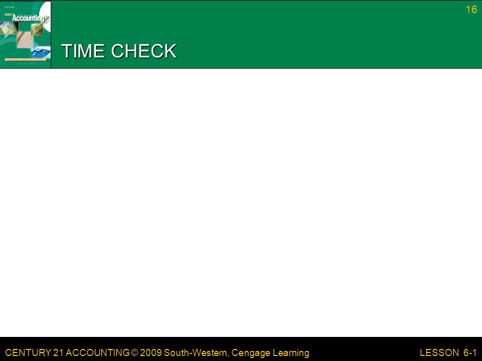 CENTURY 21 ACCOUNTING © 2009 South-Western, Cengage Learning TIME CHECK 16 LESSON 6-1