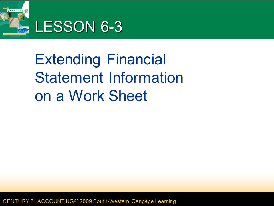 CENTURY 21 ACCOUNTING © 2009 South-Western, Cengage Learning LESSON 6-3 Extending Financial Statement Information on a Work Sheet