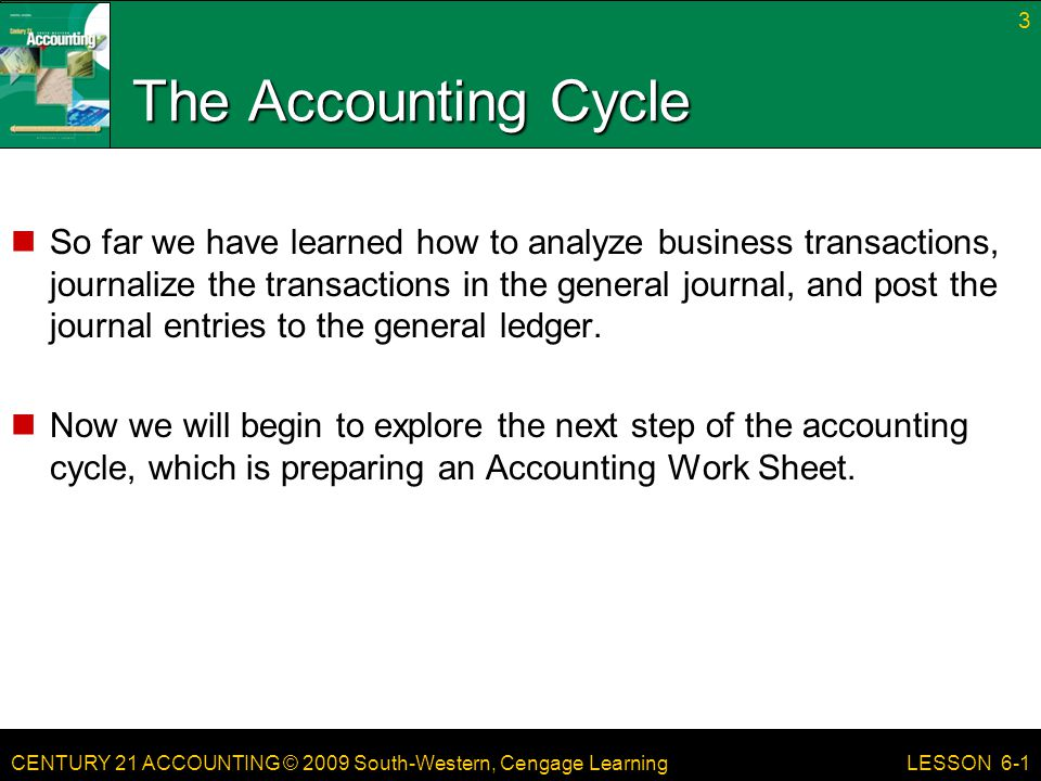 CENTURY 21 ACCOUNTING © 2009 South-Western, Cengage Learning The Accounting Cycle So far we have learned how to analyze business transactions, journal