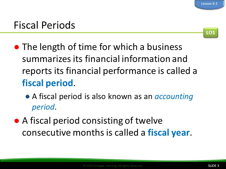 © 2014 Cengage Learning. All Rights Reserved. Fiscal Periods ●The length of time for which a business summarizes its financial information and reports