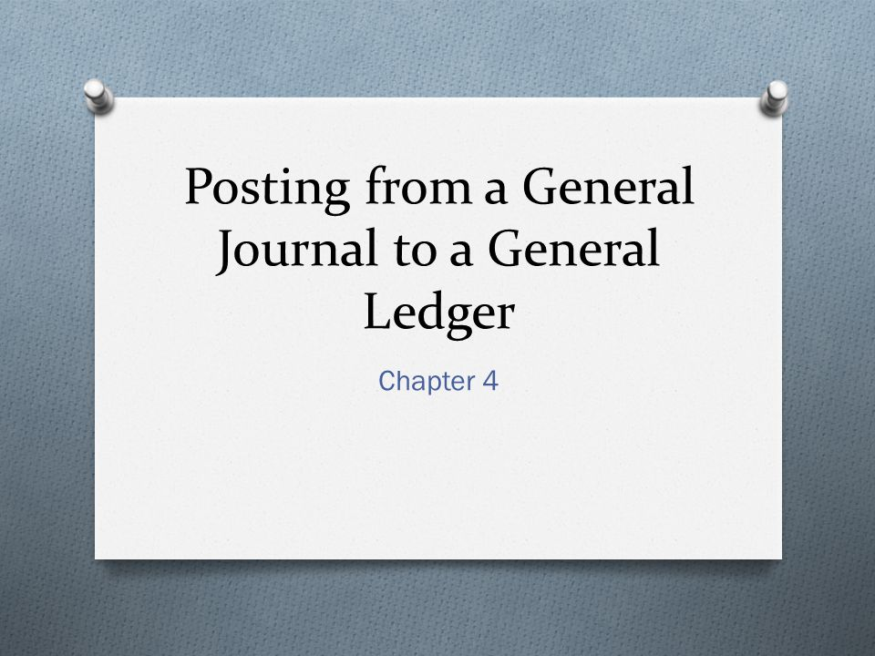 Posting from a General Journal to a General Ledger Chapter 4
