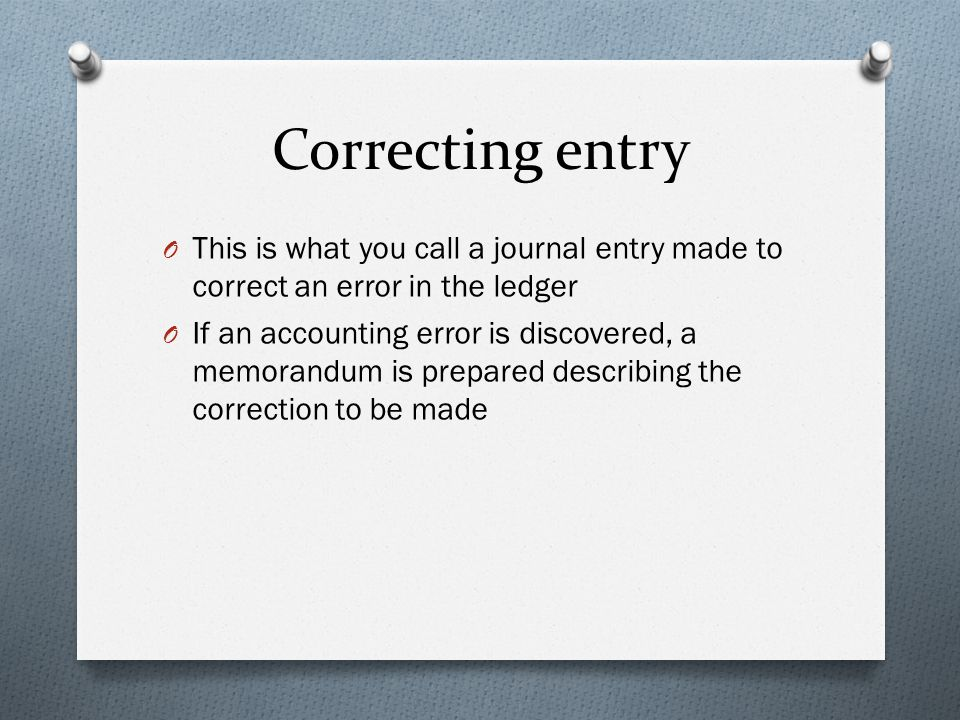 Correcting entry O This is what you call a journal entry made to correct an error in the ledger O If an accounting error is discovered, a memorandum i
