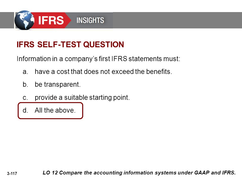 3-117 IFRS SELF-TEST QUESTION Information in a company's first IFRS statements must: a.have a cost that does not exceed the benefits. b.be transparent