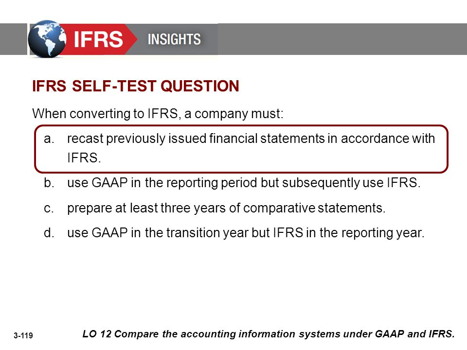 3-119 IFRS SELF-TEST QUESTION When converting to IFRS, a company must: a.recast previously issued financial statements in accordance with IFRS. b.use