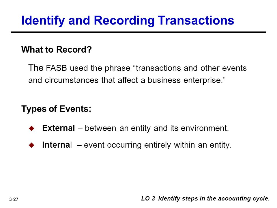 """3-27 Identify and Recording Transactions What to Record? The FASB used the phrase """"transactions and other events and circumstances that affect a busin"""