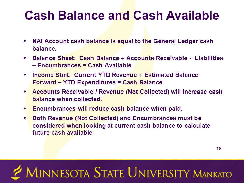 Cash Balance and Cash Available  NAI Account cash balance is equal to the General Ledger cash balance.  Balance Sheet: Cash Balance + Accounts Recei