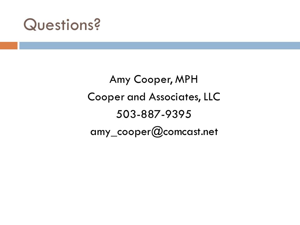 Questions Amy Cooper, MPH Cooper and Associates, LLC 503-887-9395 amy_cooper@comcast.net
