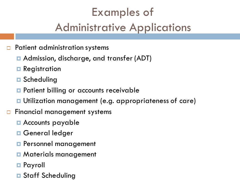 Examples of Administrative Applications  Patient administration systems  Admission, discharge, and transfer (ADT)  Registration  Scheduling  Patient billing or accounts receivable  Utilization management (e.g.