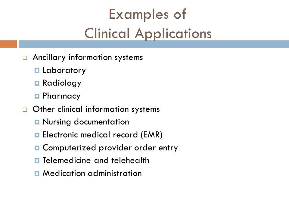 Examples of Clinical Applications  Ancillary information systems  Laboratory  Radiology  Pharmacy  Other clinical information systems  Nursing documentation  Electronic medical record (EMR)  Computerized provider order entry  Telemedicine and telehealth  Medication administration