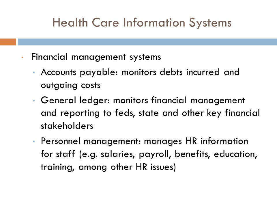 Health Care Information Systems Financial management systems Accounts payable: monitors debts incurred and outgoing costs General ledger: monitors financial management and reporting to feds, state and other key financial stakeholders Personnel management: manages HR information for staff (e.g.