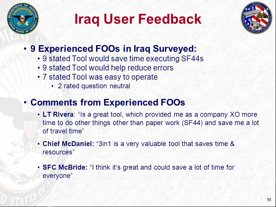 56 Operation Joint Dawn Exercise Survey Feedback Student Survey Question Strongly Disagree DisagreeNeutralAgree Strongly Agree Device was easy to use007%26%67% Printer was easy to use004%18%78% Executing a SF44 in the 3in1 Tool is easy005%24%71% Clearing a SF44 in the 3in1 Tool is easy006%22%72% 3in1 will save time in executing SF44004%12%84% 3in1 will save time in clearing SF44s004%16%81% 3in1 will help reduce errors when executing and clearing SF44s 008%16%76% 3in1 Tool should be used in DoD to process SF44 in contingency operations 004%14%83% 160 Students trained on 3in1 Tool – 138 submitted surveys Students conducted exercises executing SF44s on device and clearing orders on workstation