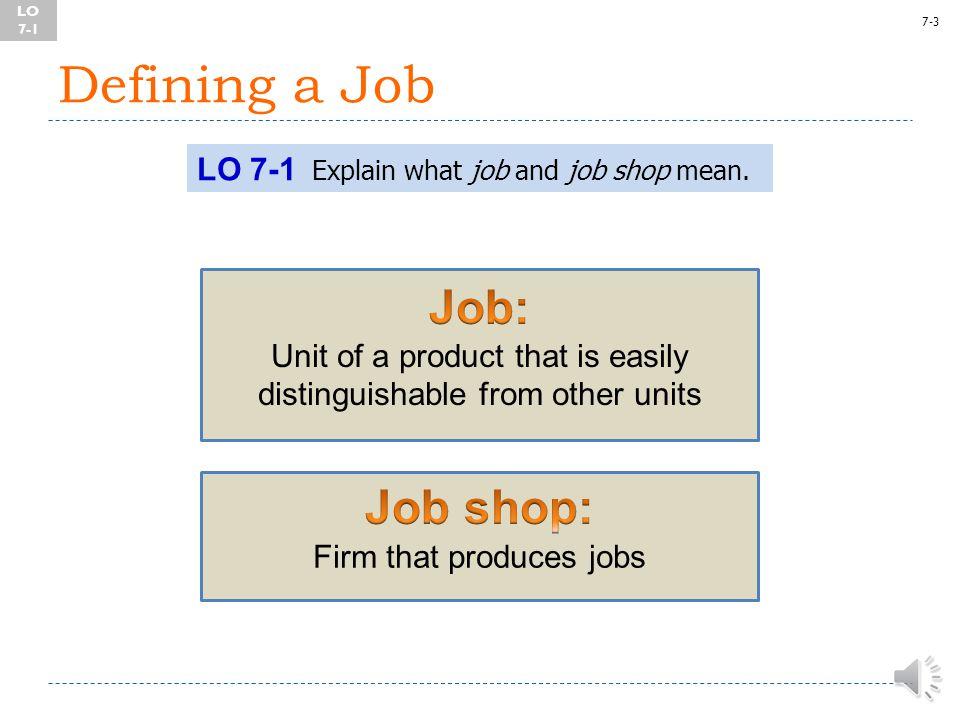 7-3 Defining a Job LO 7-1 Explain what job and job shop mean.