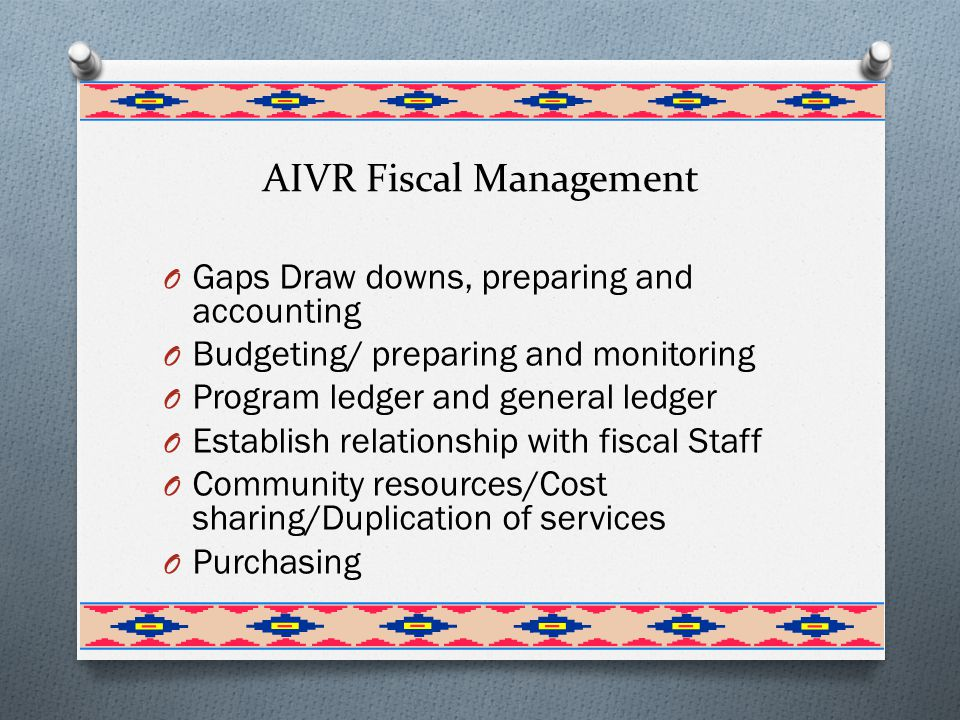 AIVR Fiscal Management O Gaps Draw downs, preparing and accounting O Budgeting/ preparing and monitoring O Program ledger and general ledger O Establish relationship with fiscal Staff O Community resources/Cost sharing/Duplication of services O Purchasing