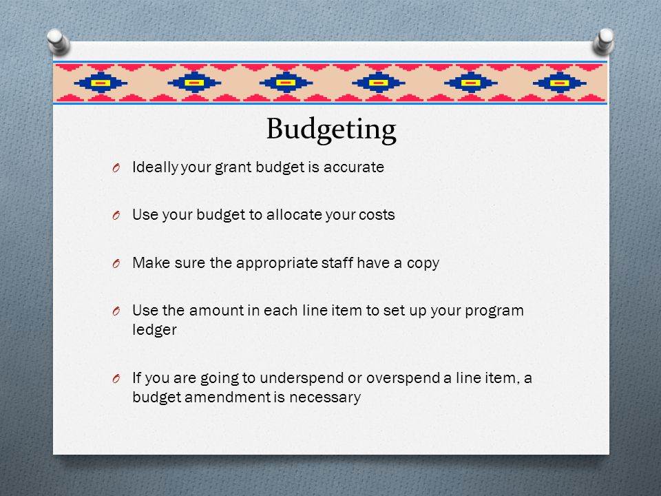 Budgeting O Ideally your grant budget is accurate O Use your budget to allocate your costs O Make sure the appropriate staff have a copy O Use the amount in each line item to set up your program ledger O If you are going to underspend or overspend a line item, a budget amendment is necessary