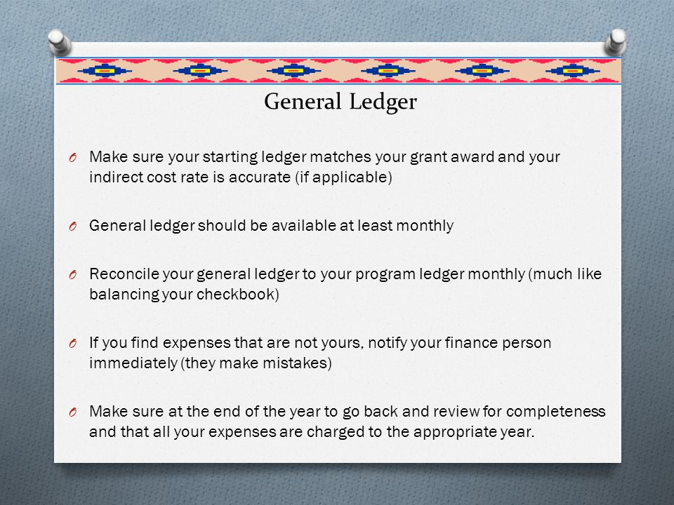 General Ledger O Make sure your starting ledger matches your grant award and your indirect cost rate is accurate (if applicable) O General ledger should be available at least monthly O Reconcile your general ledger to your program ledger monthly (much like balancing your checkbook) O If you find expenses that are not yours, notify your finance person immediately (they make mistakes) O Make sure at the end of the year to go back and review for completeness and that all your expenses are charged to the appropriate year.