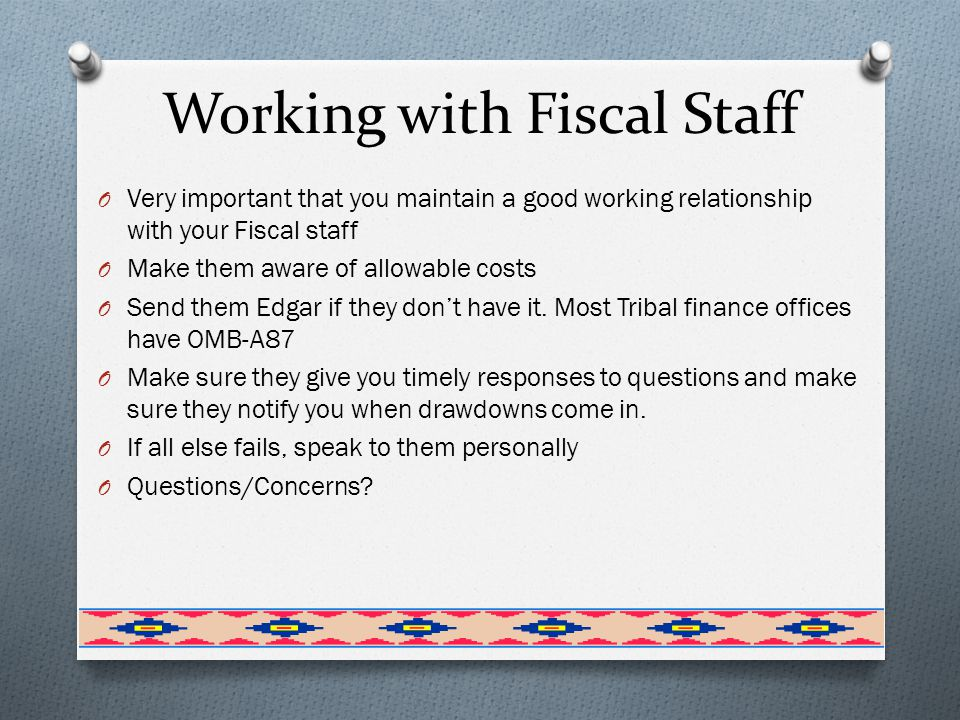 Working with Fiscal Staff O Very important that you maintain a good working relationship with your Fiscal staff O Make them aware of allowable costs O Send them Edgar if they don't have it.