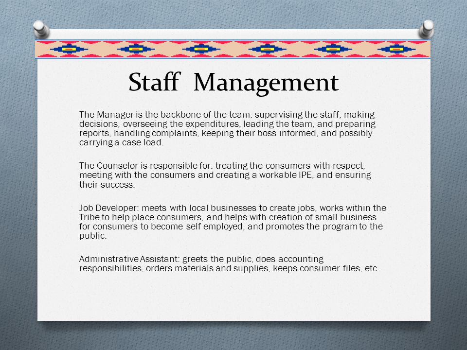 Staff Management The Manager is the backbone of the team: supervising the staff, making decisions, overseeing the expenditures, leading the team, and preparing reports, handling complaints, keeping their boss informed, and possibly carrying a case load.