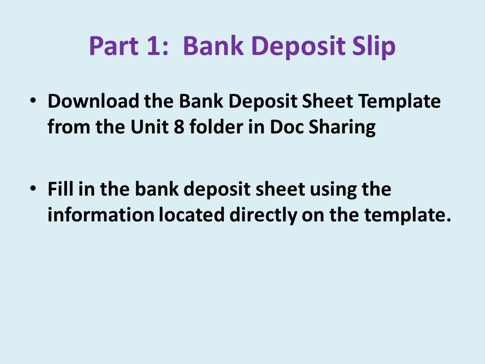 Part 1: Bank Deposit Slip Download the Bank Deposit Sheet Template from the Unit 8 folder in Doc Sharing Fill in the bank deposit sheet using the information located directly on the template.