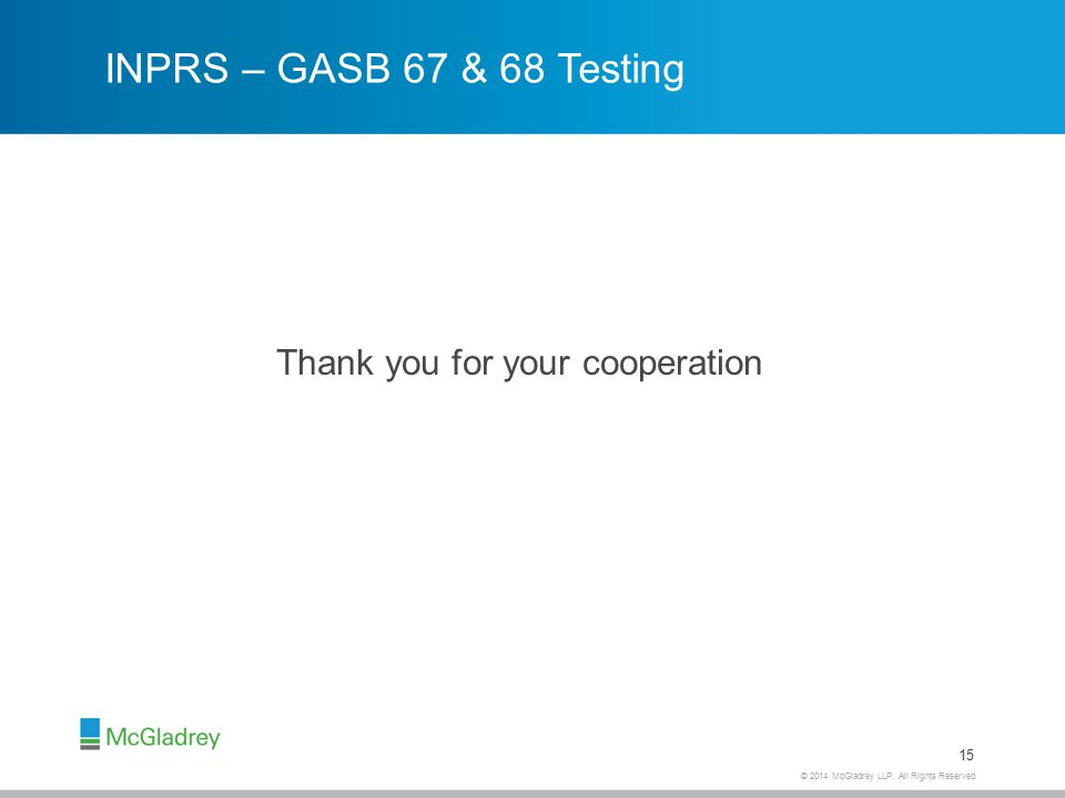 © 2014 McGladrey LLP. All Rights Reserved. INPRS – GASB 67 & 68 Testing Thank you for your cooperation 15